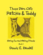 Those Darn Cats Patchie & Teddy : Having Fun and Making Friends - DENNIS E. RANDALL