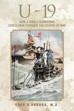 U - 19 : How a Single Submarine Could Have Changed the Course of Wwi - Fred D. Haruda M. D.