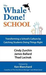 The Whale Done School : Transforming a School's Culture by Catching Students Doing Things Right - Dr Cynthia Zurchin