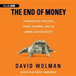 The End of Money : Counterfeiters, Preachers, Techies, Dreamers and the Coming Cashless Society - David Wolman