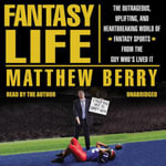 Fantasy Life : The Outrageous, Uplifting, and Heartbreaking World of Fantasy Sports from the Guy Who S Lived It - Matthew Berry