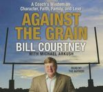 Against the Grain : A Coach's Wisdom on Character, Faith, Family, and Love - Bill Courtney