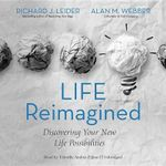 Life Reimagined : Discovering Your New Life Possibilities - Richard J Leider
