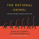 The Rational Animal : How Evolution Made Us Smarter Than We Think - Douglas T Kenrick