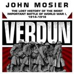 Verdun : The Lost History of the Most Important Battle of World War I, 1914 1918 - John Mosier