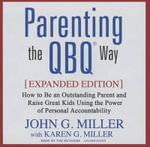 Parenting the Qbq Way : How to Be an Outstanding Parent and Raise Great Kids Using the Power of Personal Accountability - John G Miller