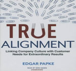 True Alignment : Linking Company Culture with Customer Needs for Extraordinary Results - Edgar Papke