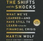 The Shifts and the Shocks What We Ve Learned and Have Still to Learn from the Financial Crisis : What We Ve Learned and Have Still to Learn from the Financial Crisis - Martin Wolf