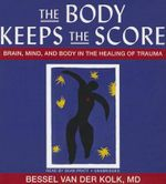 The Body Keeps the Score : Brain, Mind, and Body in the Healing of Trauma - Dr Bessel A van der Kolk