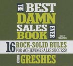 The Best Damn Sales Book Ever : 16 Rock-Solid Rules for Achieving Sales Success! - Warren Greshes