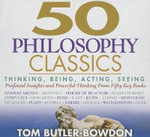 50 Philosophy Classics : Thinking, Being, Acting, Seeing, Profound Insights and Powerful Thinking from Fifty Key Books - Tom Butler-Bowdon