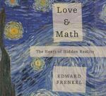 Love and Math : The Heart of Hidden Reality - Edward Frankel