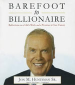 Barefoot to Billionaire : Reflections on a Life S Work and a Promise to Cure Cancer - Jon M Huntsman Sr