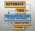 Automate This : How Algorithms Came to Rule Our World - Christopher Steiner