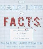 The Half-Life of Facts : Why Everything We Know Has an Expiration Date - Samuel Arbesman