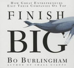 Finish Big : How Great Entrepreneurs Exit Their Companies on Top - Bo Burlingham