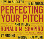Perfecting Your Pitch : How to Succeed in Business and Life by Finding Words That Work - Ronald M Shapiro