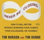 Never Be Closing : How to Sell Better Without Screwing Your Clients, Your Colleagues, or Yourself - Tim Hurson