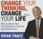 Change Your Thinking, Change Your Life : How to Unlock Your Full Potential for Success and Achievement - Brian Tracy