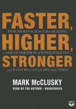Faster, Higher, Stronger : How Sports Science Is Creating a New Generation of Superathletes and What We Can Learn from Them - Mark McClusky