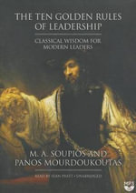 The Ten Golden Rules of Leadership : Classical Wisdom for Modern Leaders - M A Soupios