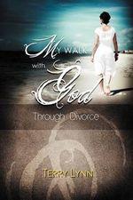 My Walk with God Through Divorce - Terry Lynn