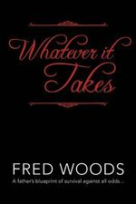 Whatever It Takes : A Father's Blueprint of Survival Against All Odds... - Fred Woods