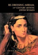 Re-Dressing Miriam : 19th Century Artistic Jewish Women: 19th Century Artistic Jewish Women - Irina Rabinovich