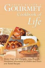 Gourmet Cookbook of Life : Gluten Free, Low Glycemic Index Friendly Nutritional Information of Grains and Flours and Tested Recipes - Shira Rister