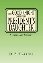 One Good Knight with the President's Daughter : A Three-ACT Comedy - D. S. Carroll