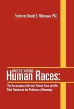 Understanding Human Races : : The Restoration of the Lost African Race and the Final Solution to the Problems of Humanity - Professor Donald E. Mbosowo Phd