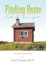 Finding Home : Earth, Sky, Ocean, Spirit: New and Selected Poems - Carol Thomas Ph. D.