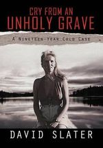 Cry from an Unholy Grave : A Nineteen-Year Cold Case - David Slater