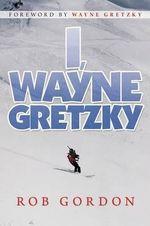 I, Wayne Gretzky : Short Stories by - Rob Gordon