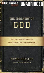 The Idolatry of God : Breaking Our Addiction to Certainty and Satisfaction - Peter Rollins