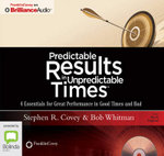 Predictable Results In Unpredictable Times : 4 Essentials For Great Performance In Good Times And Bad - Stephen R. Covey