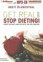 Get Real and Stop Dieting! : Forget the Fads, Learn the Facts, and Feel Fabulous - Brett Blumenthal