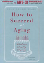 How to Succeed at Aging Without Really Dying - Lyla Blake Ward
