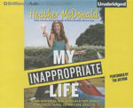 My Inappropriate Life : Some Material Not Suitable for Small Children, Nuns, or Mature Adults - Heather McDonald