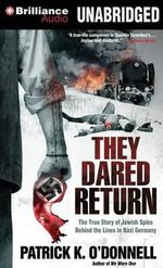 They Dared Return : The True Story of Jewish Spies Behind the Lines in Nazi Germany - Patrick K O'Donnell