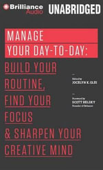 Manage Your Day-To-Day : Build Your Routine, Find Your Focus, and Sharpen Your Creative Mind - Jocelyn K Glei