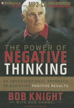 The Power of Negative Thinking : An Unconventional Approach to Achieving Positive Results - Bob Knight