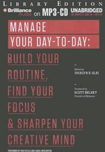 Manage Your Day-To-Day : Build Your Routine, Find Your Focus & Sharpen Your Creative Mind