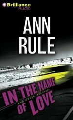 In the Name of Love : And Other True Cases - Ann Rule