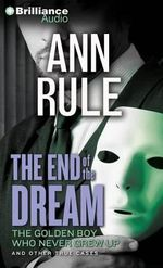The End of the Dream : The Golden Boy Who Never Grew Up and Other True Cases - Ann Rule