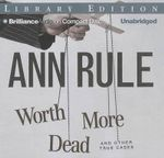 Worth More Dead and Other True Cases : And Other True Cases - Ann Rule