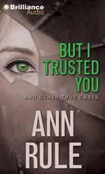 But I Trusted You : And Other True Cases - Ann Rule