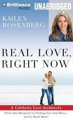 Real Love, Right Now : A Celebrity Love Architect's Thirty-Day Blueprint for Finding Your Soul Mate -- And So Much More! - Kailen Rosenberg