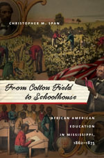 From Cotton Field to Schoolhouse : African American Education in Mississippi, 1862-1875 - Christopher M. Span
