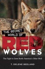 The Secret World of Red Wolves : The Fight to Save North America's Other Wolf - T Delene Beeland